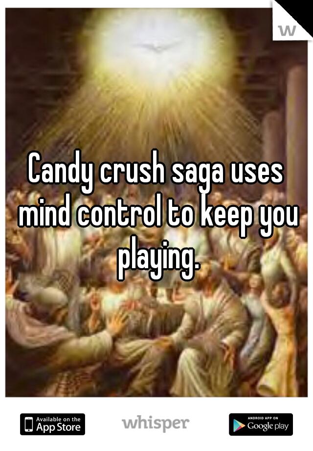 Candy crush saga uses mind control to keep you playing.
