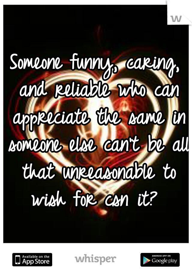 Someone funny, caring, and reliable who can appreciate the same in someone else can't be all that unreasonable to wish for csn it?