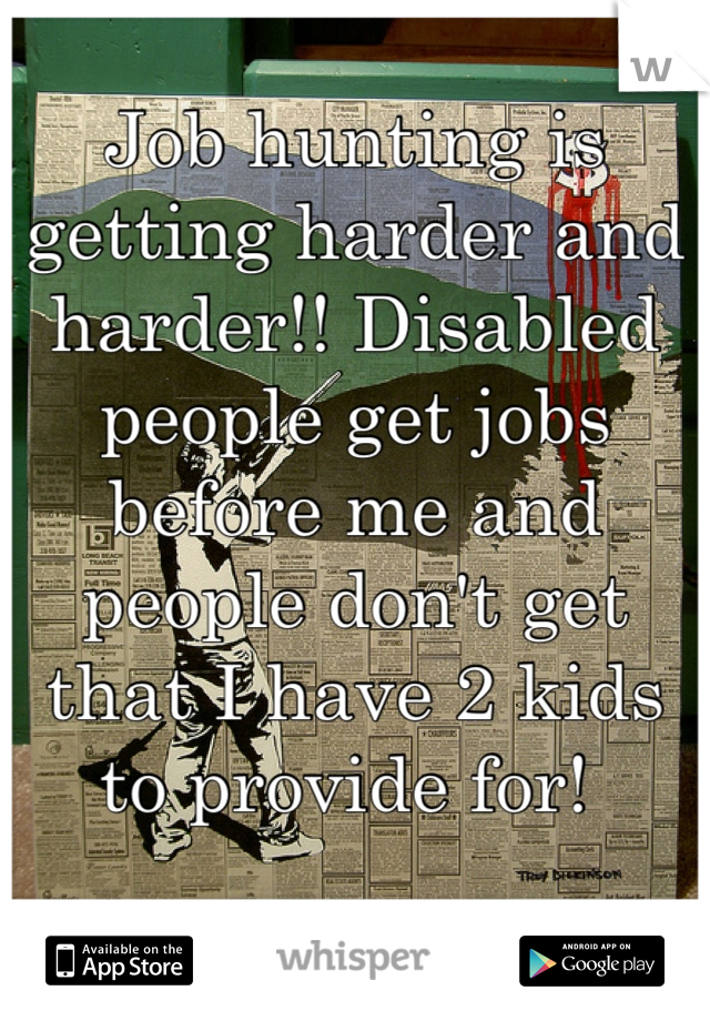 Job hunting is getting harder and harder!! Disabled people get jobs before me and people don't get that I have 2 kids to provide for!