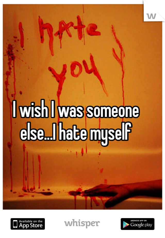 I wish I was someone else...I hate myself