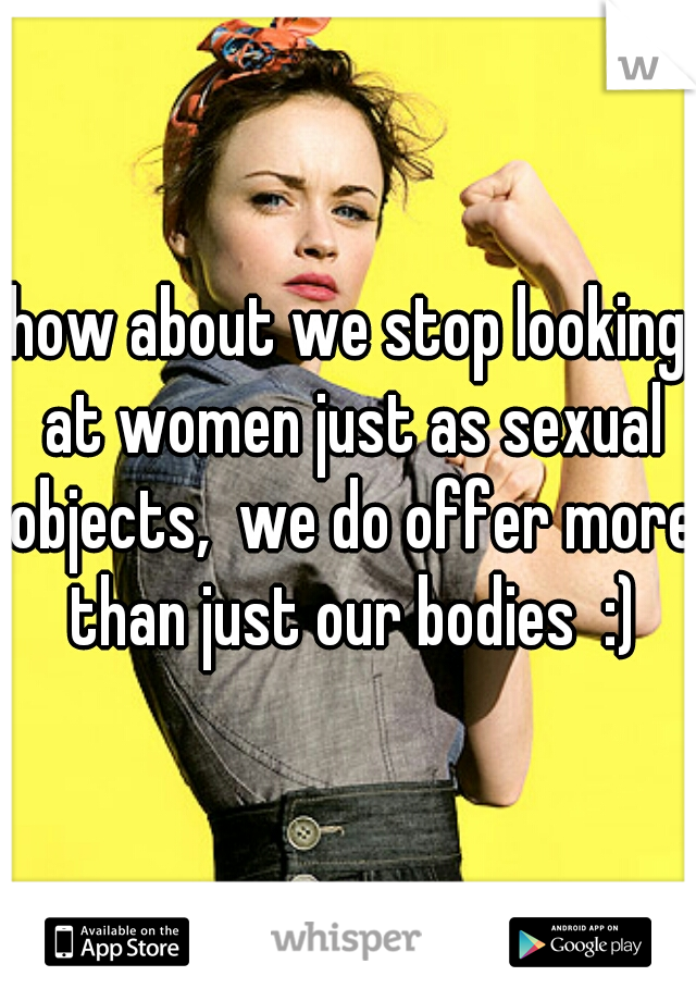 how about we stop looking at women just as sexual objects,  we do offer more than just our bodies  :)