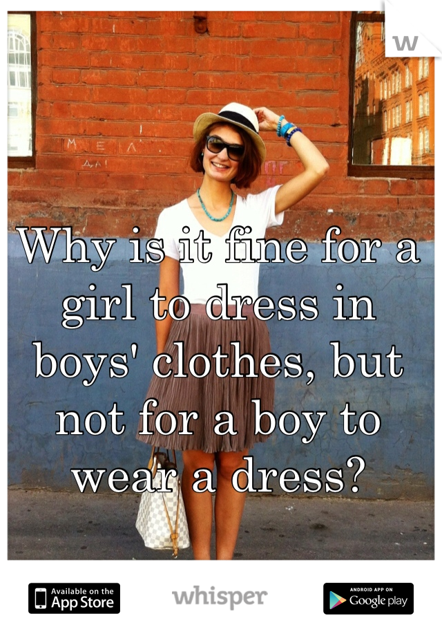 Why is it fine for a girl to dress in boys' clothes, but not for a boy to wear a dress?