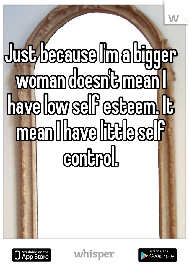 Just because I'm a bigger woman doesn't mean I have low self esteem. It mean I have little self control.