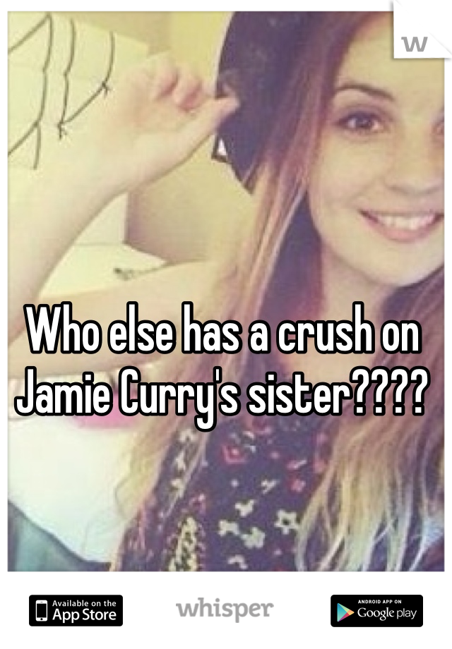 Who else has a crush on Jamie Curry's sister????