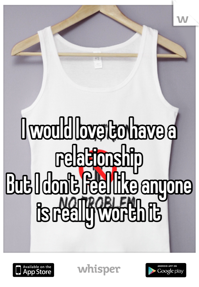 I would love to have a relationship But I don't feel like anyone is really worth it