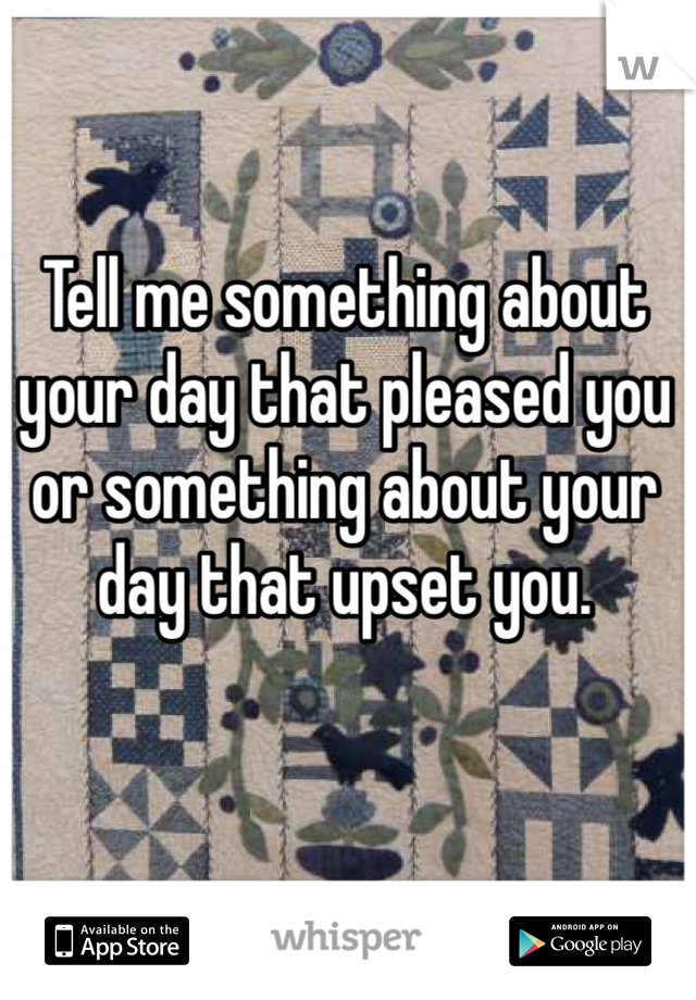 Tell me something about your day that pleased you or something about your day that upset you.