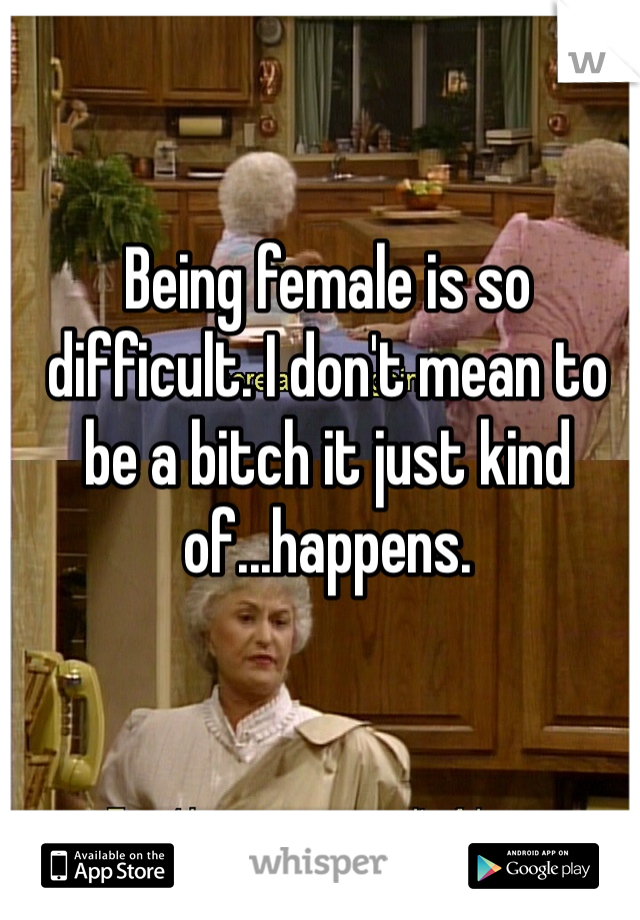 Being female is so difficult. I don't mean to be a bitch it just kind of...happens.