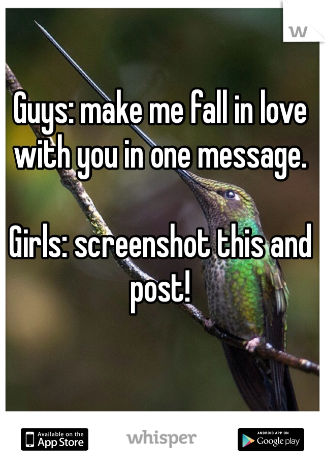Guys: make me fall in love with you in one message.  Girls: screenshot this and post!