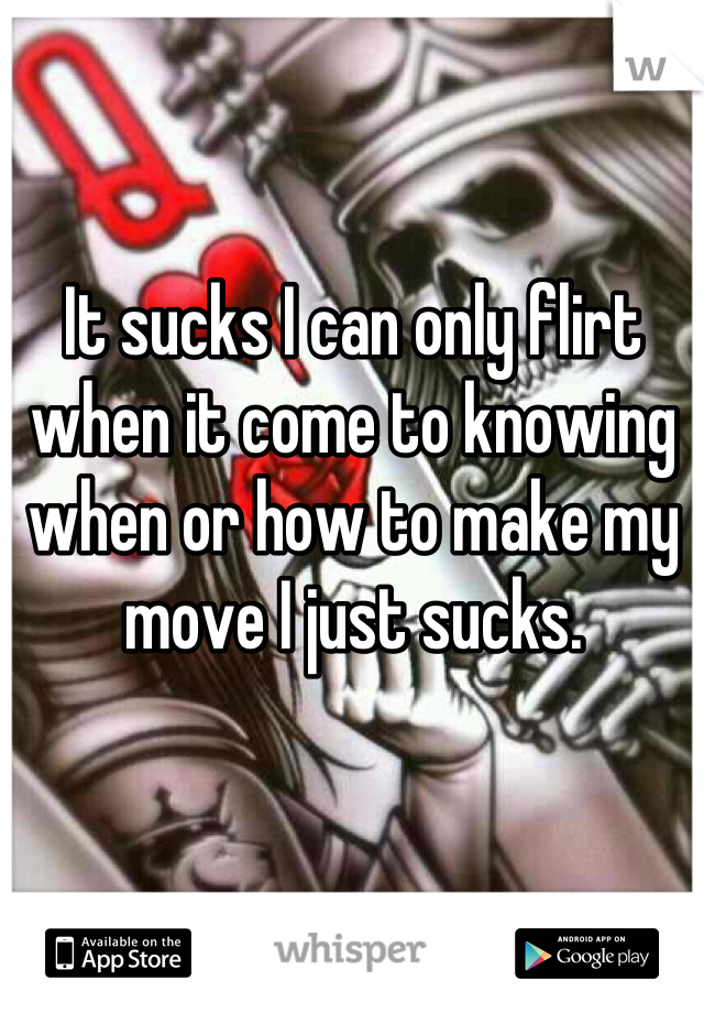 It sucks I can only flirt when it come to knowing when or how to make my move I just sucks.