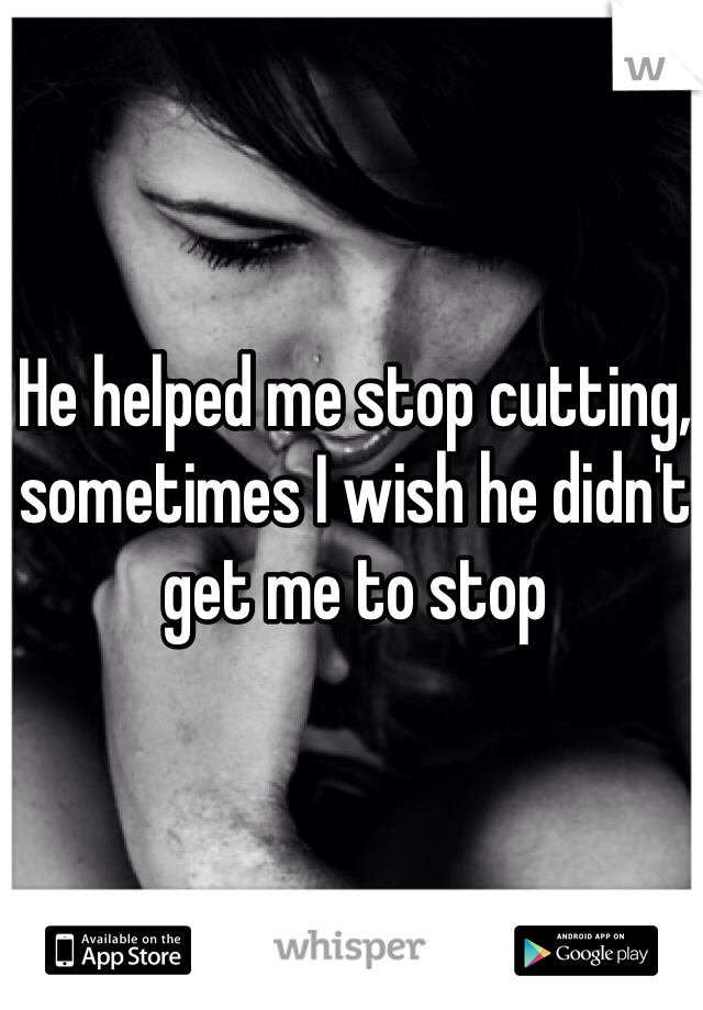 He helped me stop cutting, sometimes I wish he didn't get me to stop
