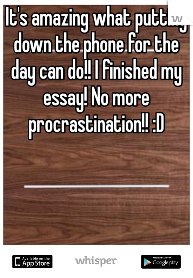 It's amazing what putting down the phone for the day can do!! I finished my essay! No more procrastination!! :D