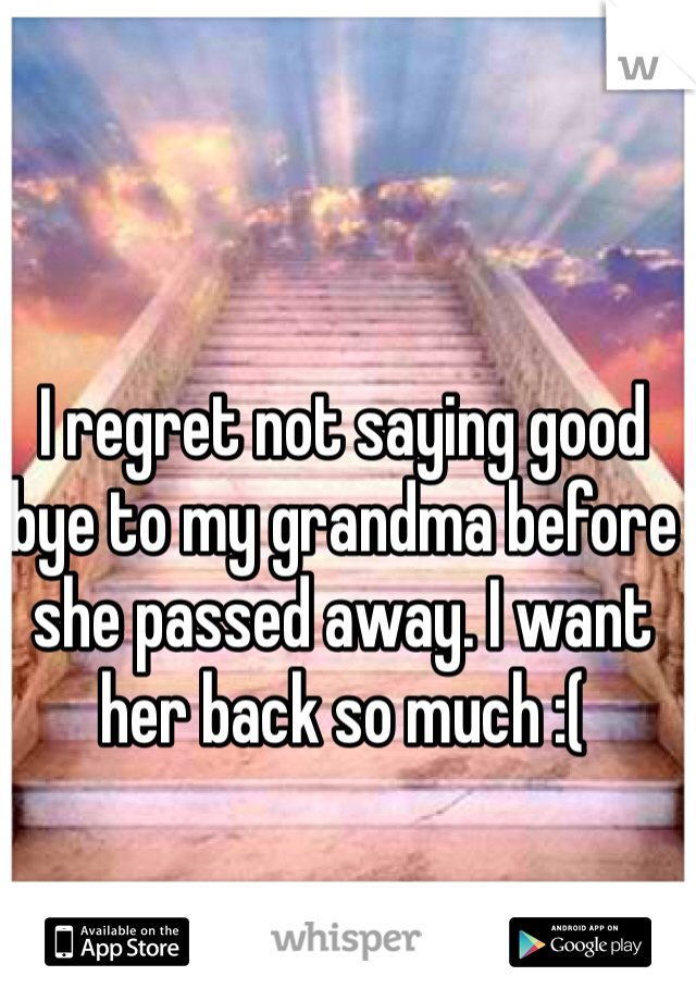 I regret not saying good bye to my grandma before she passed away. I want her back so much :(
