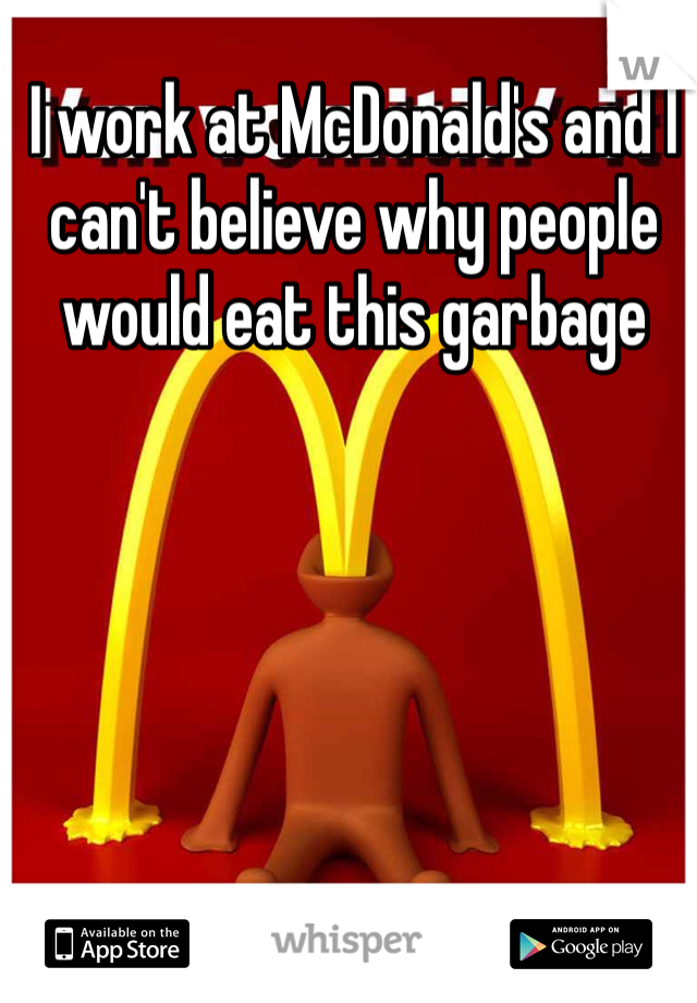 I work at McDonald's and I can't believe why people would eat this garbage