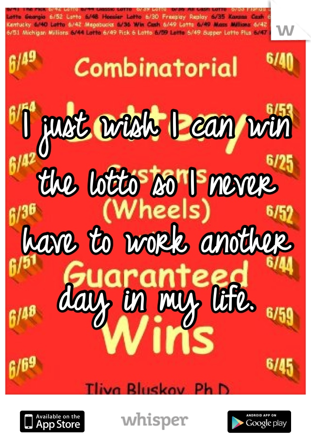 I just wish I can win the lotto so I never have to work another day in my life.