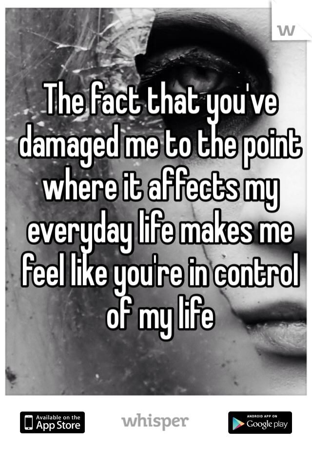 The fact that you've damaged me to the point where it affects my everyday life makes me feel like you're in control of my life