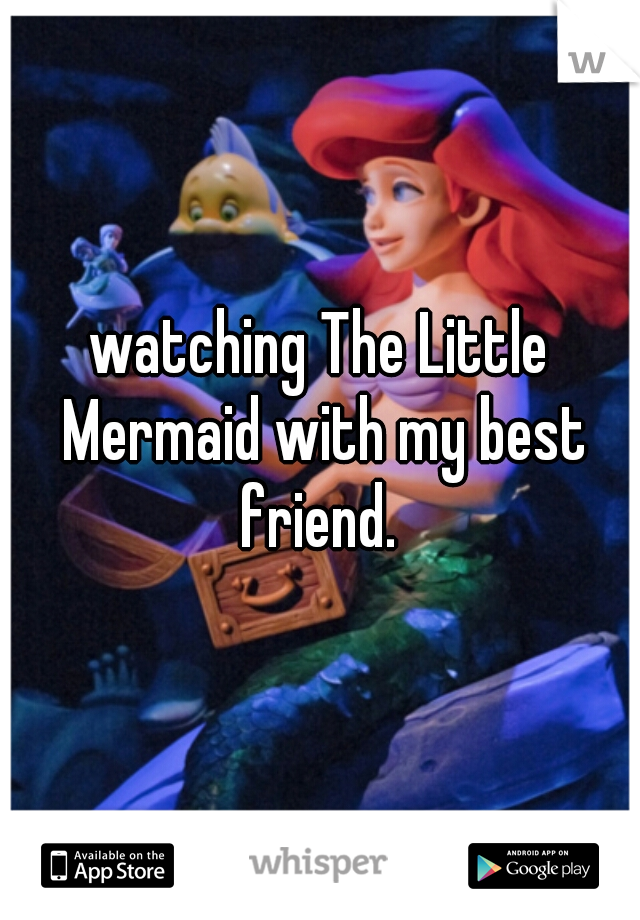watching The Little Mermaid with my best friend.