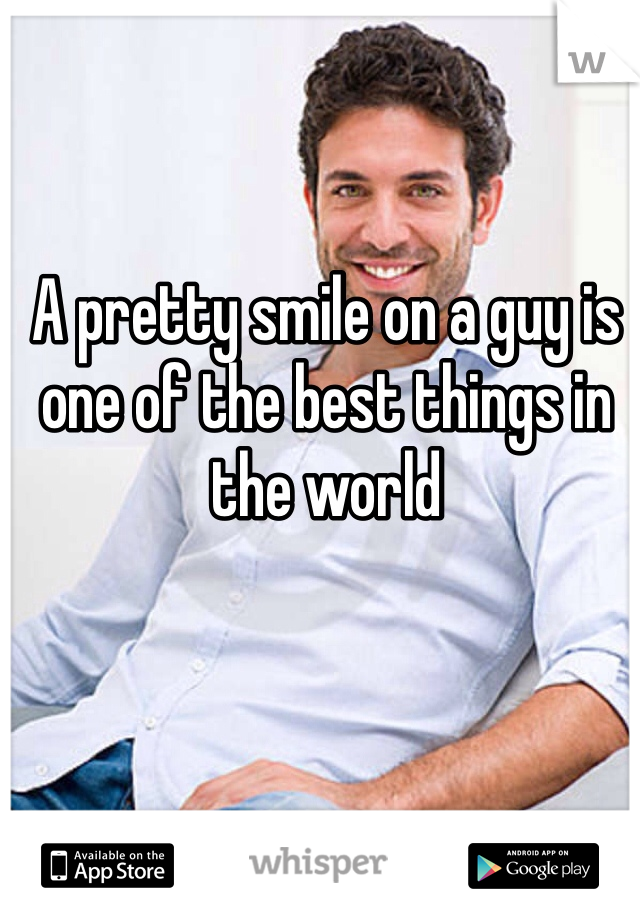 A pretty smile on a guy is one of the best things in the world