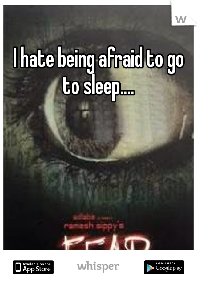 I hate being afraid to go to sleep....