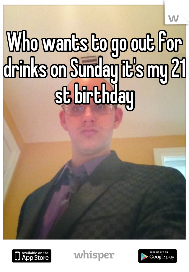 Who wants to go out for drinks on Sunday it's my 21 st birthday