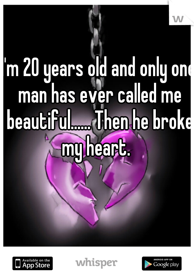 I'm 20 years old and only one man has ever called me beautiful...... Then he broke my heart.