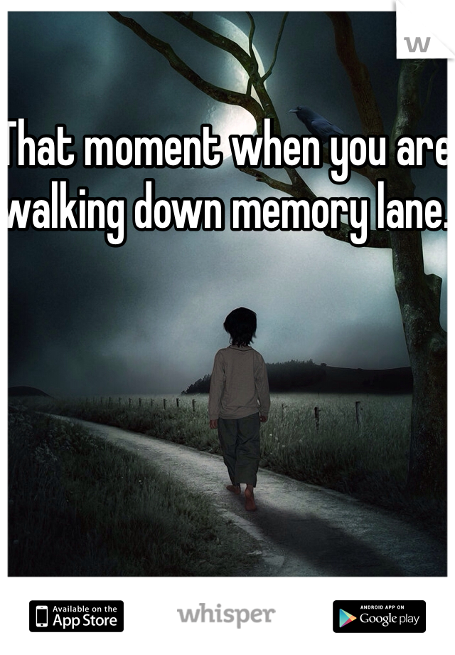 That moment when you are walking down memory lane.