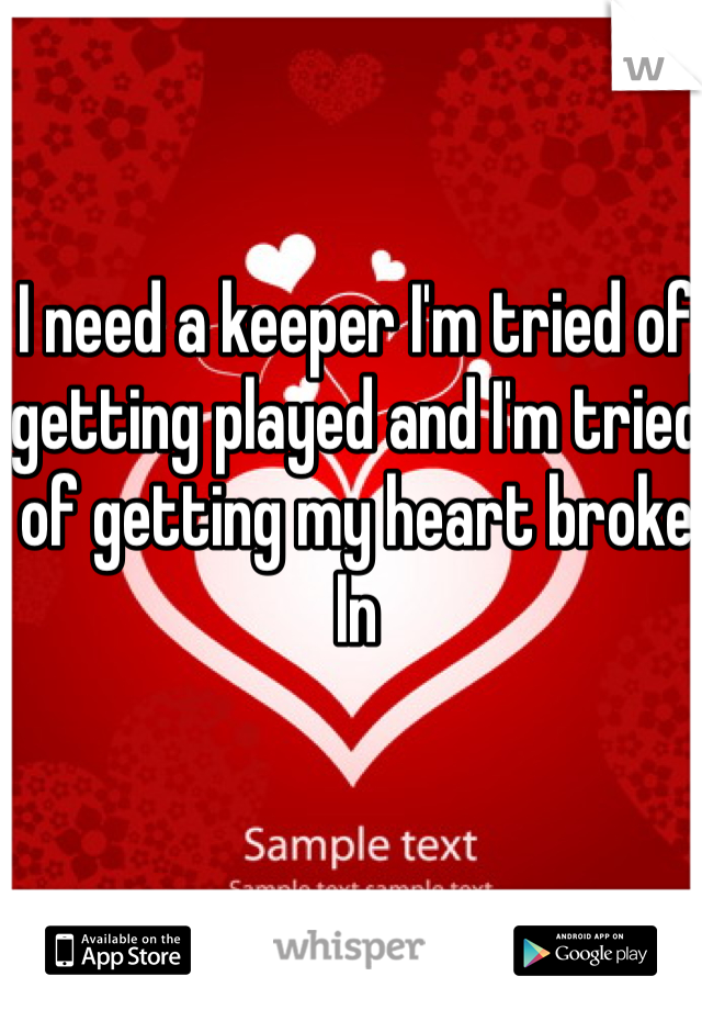 I need a keeper I'm tried of getting played and I'm tried of getting my heart broke In