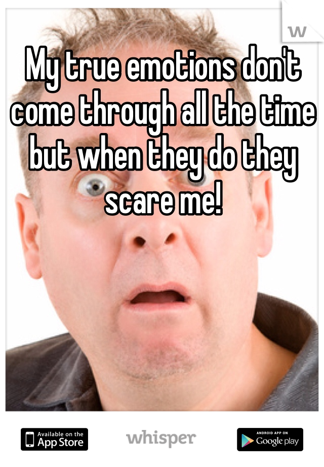 My true emotions don't come through all the time but when they do they scare me!