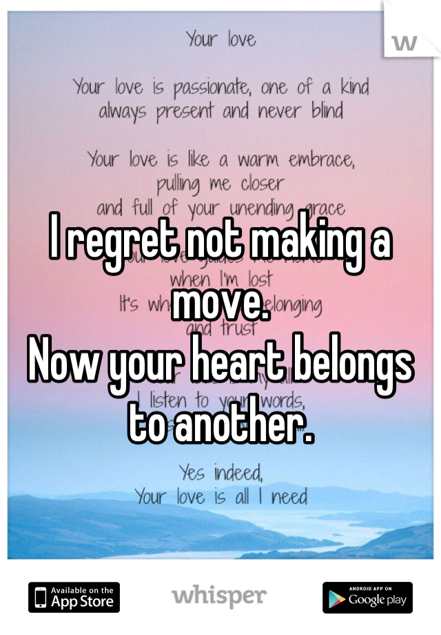 I regret not making a move. Now your heart belongs to another.