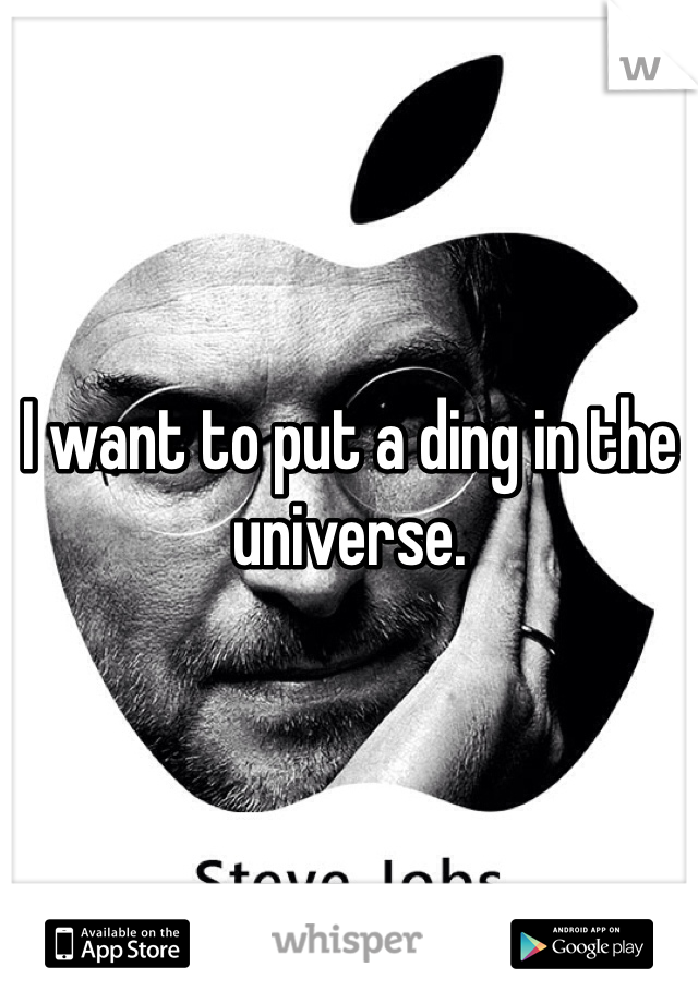 I want to put a ding in the universe.