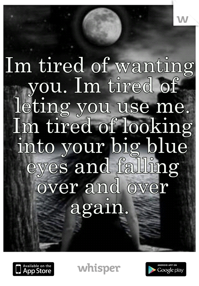 Im tired of wanting you. Im tired of leting you use me. Im tired of looking into your big blue eyes and falling over and over again.