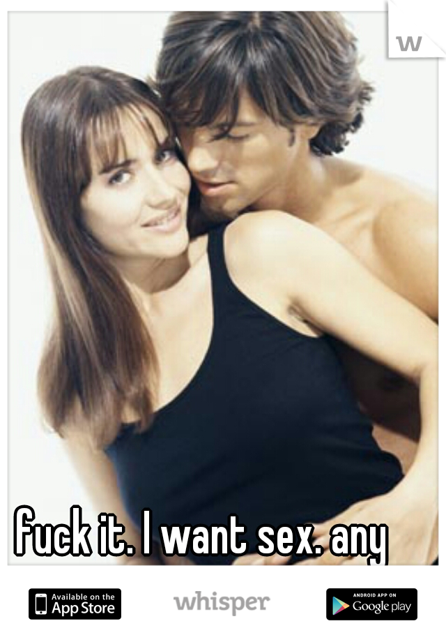 fuck it. I want sex. any girls willing