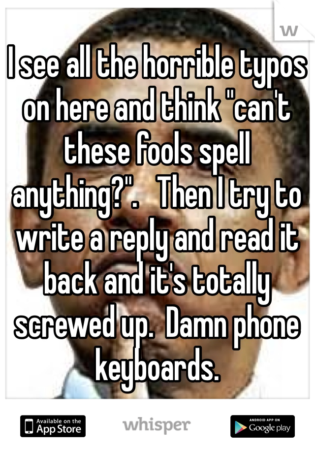 "I see all the horrible typos on here and think ""can't these fools spell anything?"".   Then I try to write a reply and read it back and it's totally screwed up.  Damn phone keyboards."