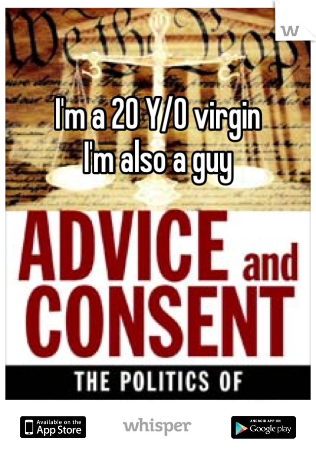I'm a 20 Y/O virgin I'm also a guy