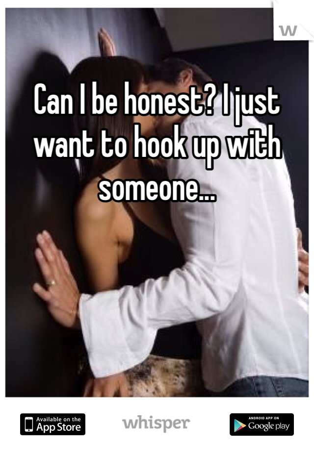Can I be honest? I just want to hook up with someone...