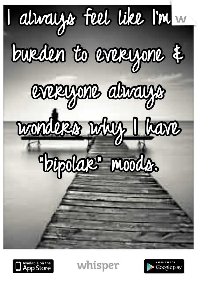 "I always feel like I'm a burden to everyone & everyone always wonders why I have ""bipolar"" moods."