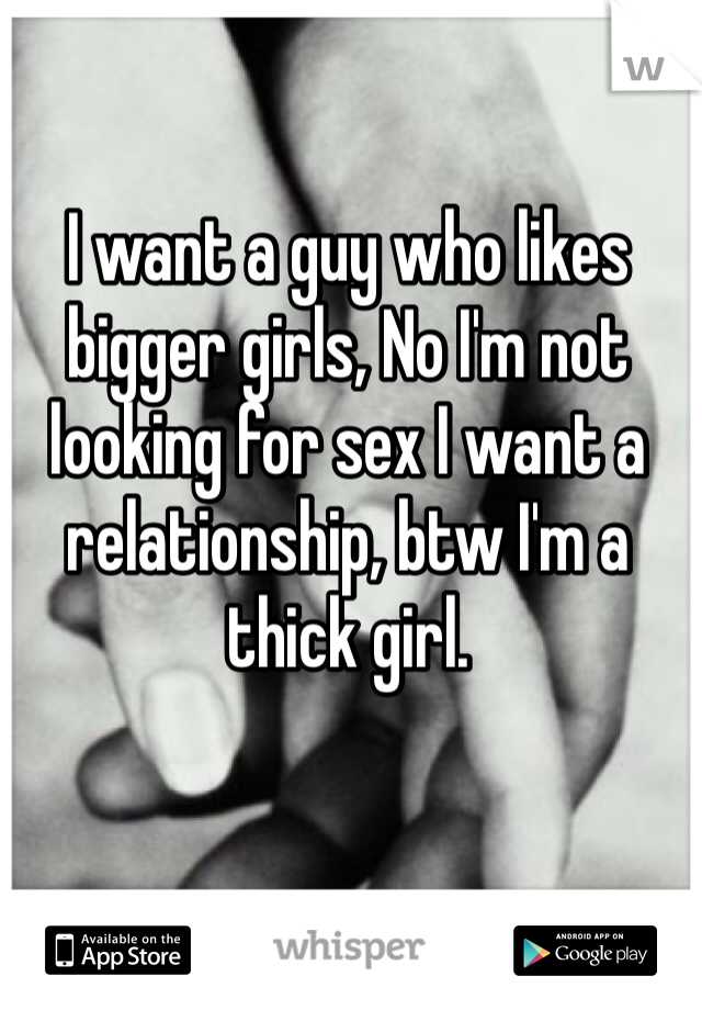 I want a guy who likes bigger girls, No I'm not looking for sex I want a relationship, btw I'm a thick girl.