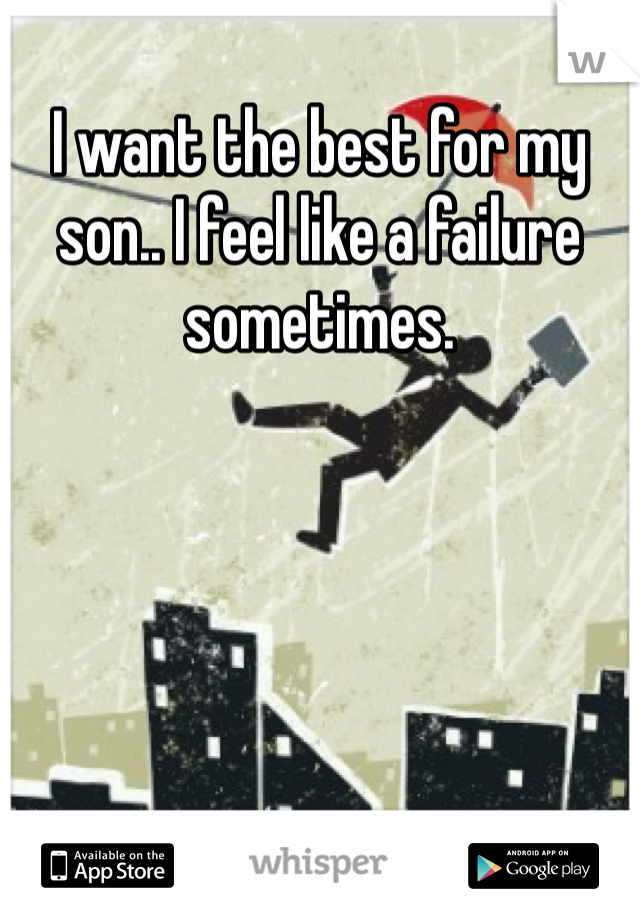 I want the best for my son.. I feel like a failure sometimes.