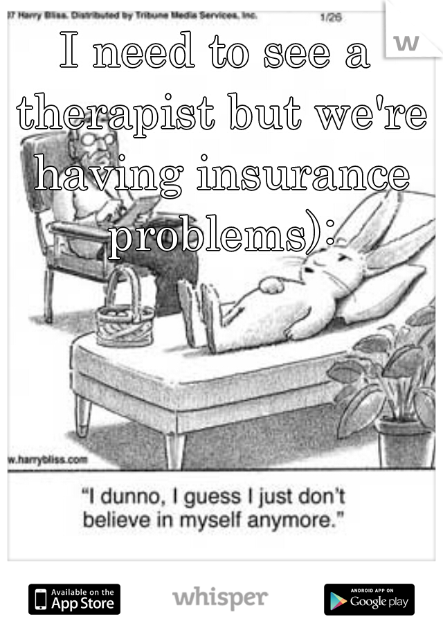 I need to see a therapist but we're having insurance problems):