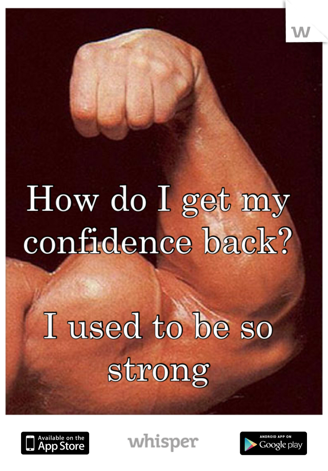 How do I get my confidence back?  I used to be so strong