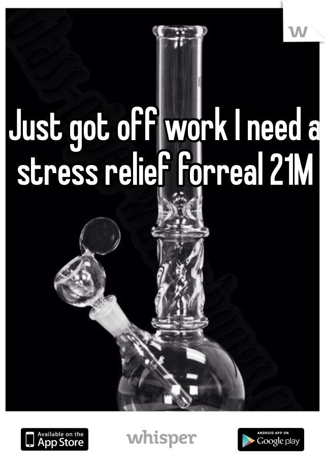Just got off work I need a stress relief forreal 21M