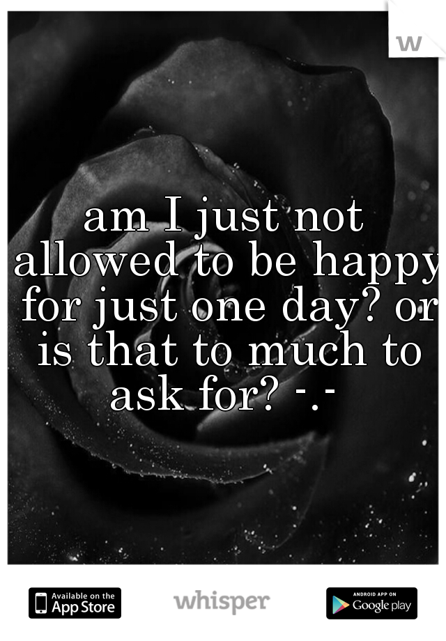 am I just not allowed to be happy for just one day? or is that to much to ask for? -.-