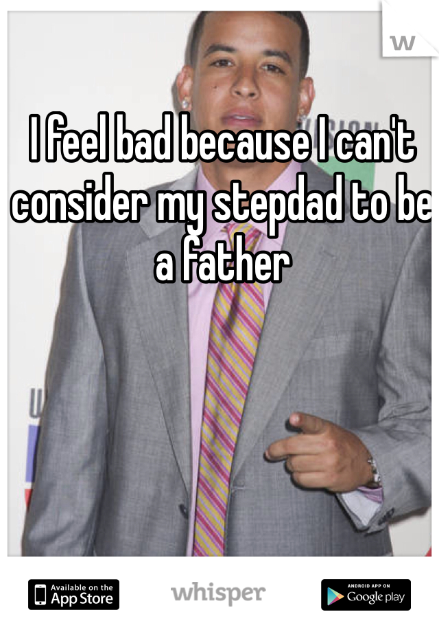 I feel bad because I can't consider my stepdad to be a father