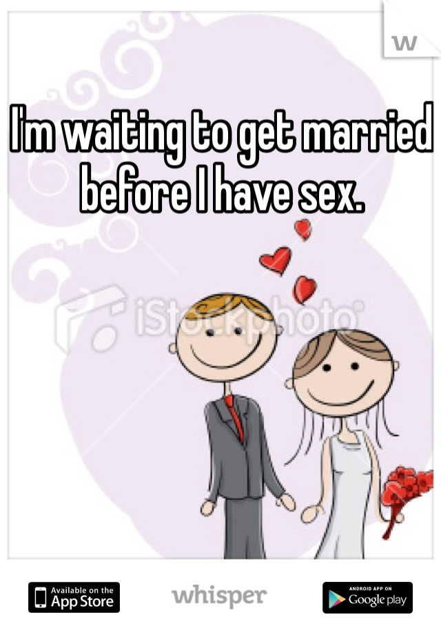 I'm waiting to get married before I have sex.