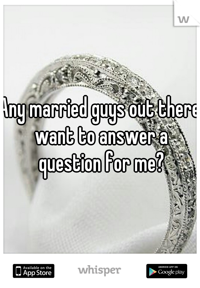 Any married guys out there want to answer a question for me?