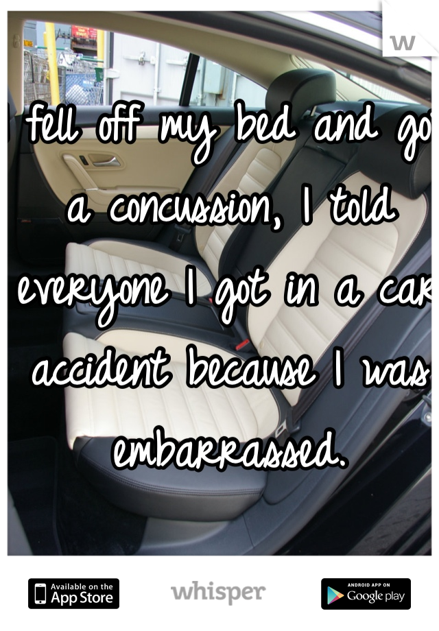 I fell off my bed and got a concussion, I told everyone I got in a car accident because I was embarrassed.