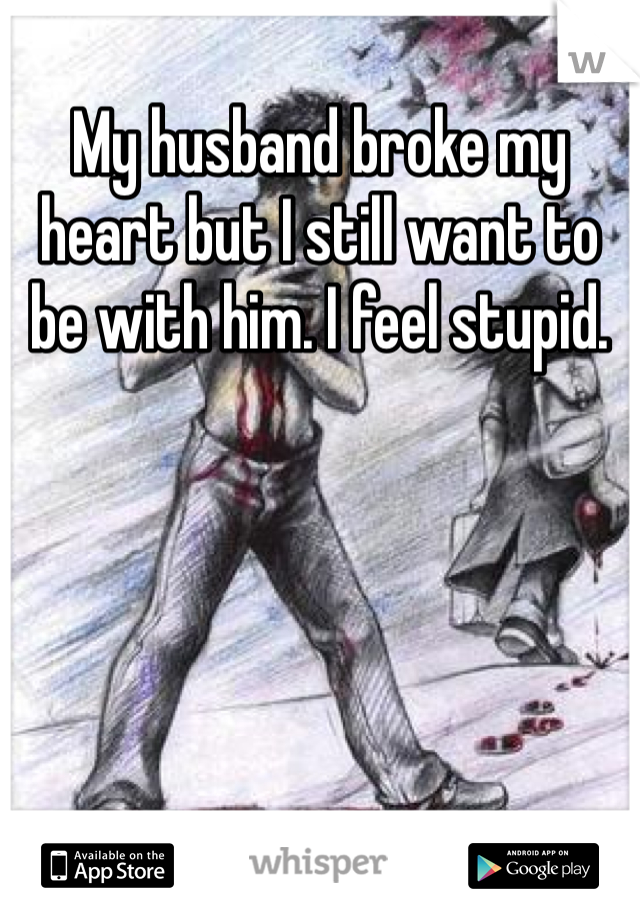 My husband broke my heart but I still want to be with him. I feel stupid.