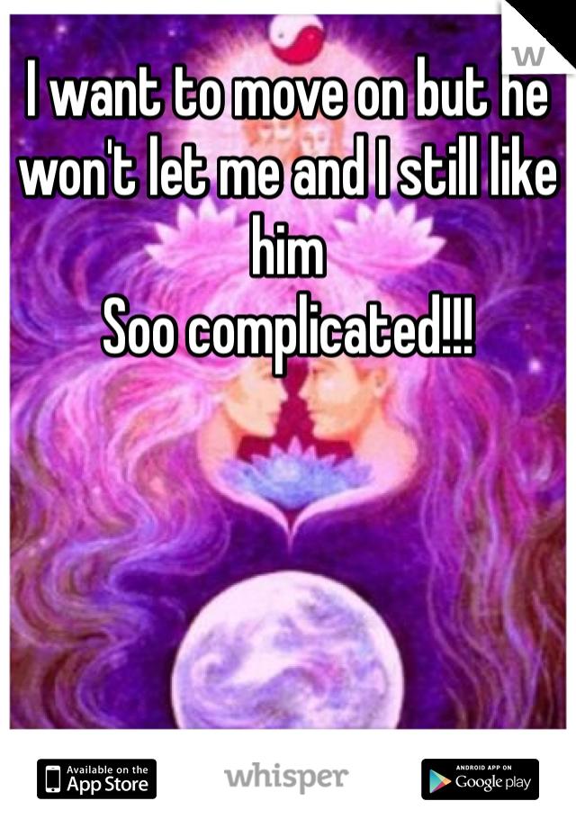 I want to move on but he won't let me and I still like him Soo complicated!!!