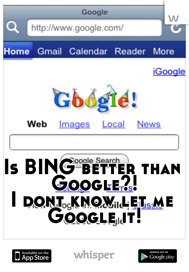 Is BING better than Google?! I dont know let me Google it!