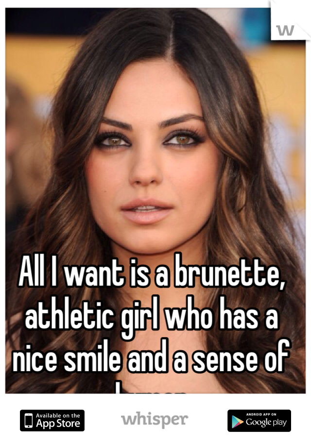 All I want is a brunette, athletic girl who has a nice smile and a sense of humor