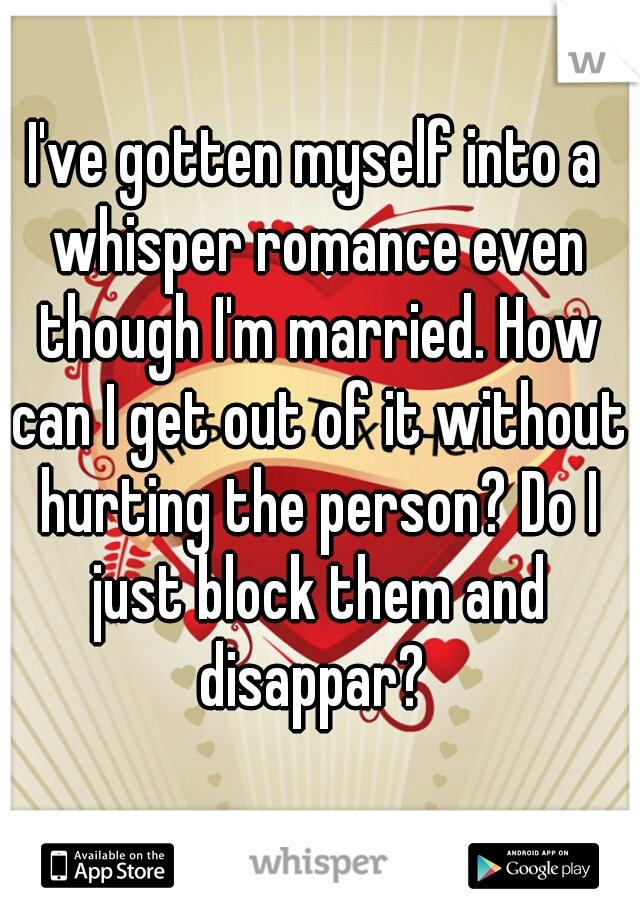 I've gotten myself into a whisper romance even though I'm married. How can I get out of it without hurting the person? Do I just block them and disappar?